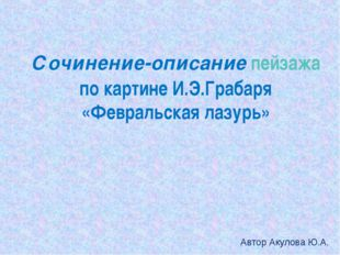 Сочинение-описание пейзажа по картине И.Э.Грабаря «Февральская лазурь» Автор