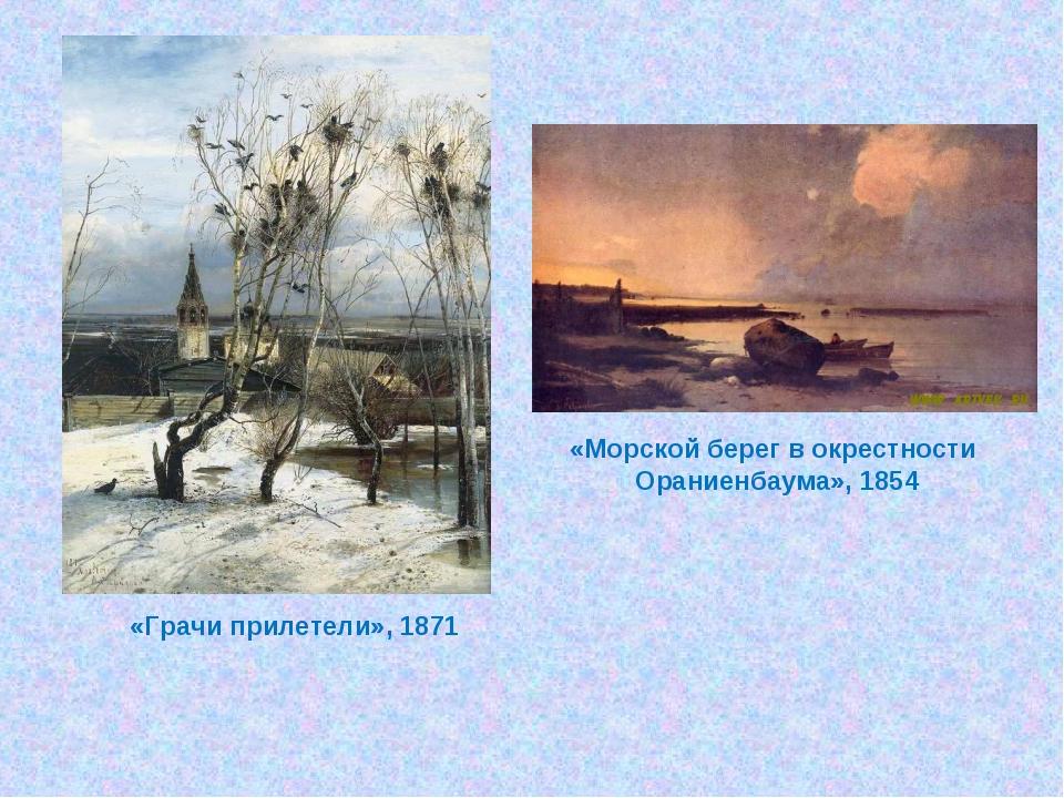 «Грачи прилетели», 1871 «Морской берег в окрестности Ораниенбаума», 1854