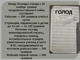 ГОЛОД Ввиду блокады города с 20 ноября размер продовольственного пайка состав