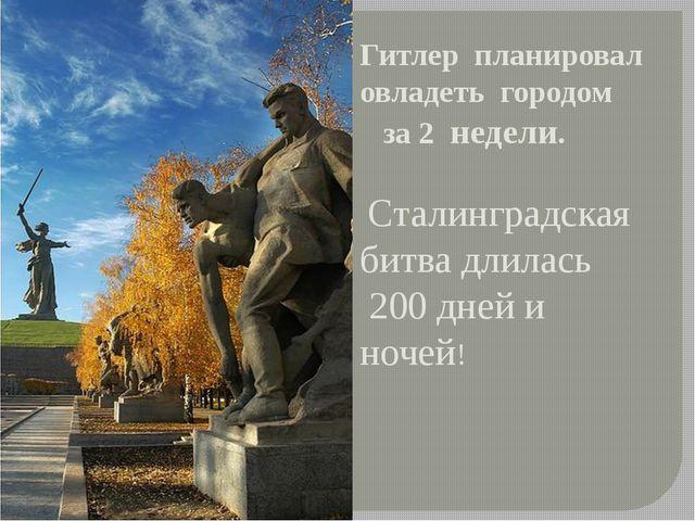 Гитлер планировал овладеть городом за 2 недели. Сталинградская битва длилась...