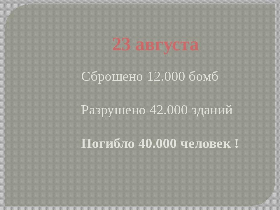 23 августа Сброшено 12.000 бомб Разрушено 42.000 зданий Погибло 40.000 челове...