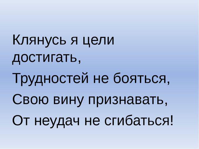 Клянусь я цели достигать, Трудностей не бояться, Свою вину признавать, От не...
