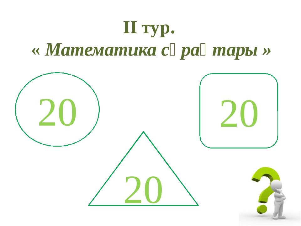 II тур. « Математика сұрақтары » 20 20 20