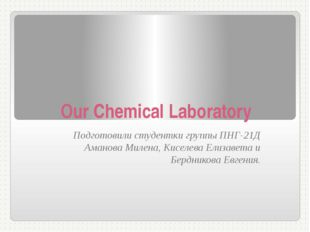 Our Сhemical Laboratory Подготовили студентки группы ПНГ-21Д Аманова Милена,