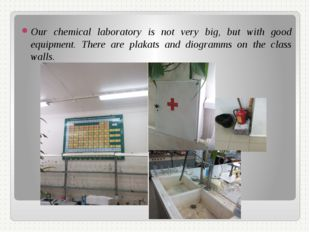 Our chemical laboratory is not very big, but with good equipment. There are p