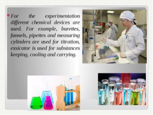 For the experimentation different chemical devices are used. For example, bur