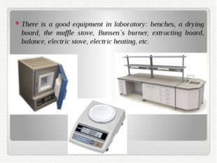 There is a good equipment in laboratory: benches, a drying board, the muffle