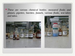These are various chemical bottles: measured flasks and glasses, pipettes, bu