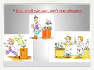 Don`t smell substance, don`t taste substance.
