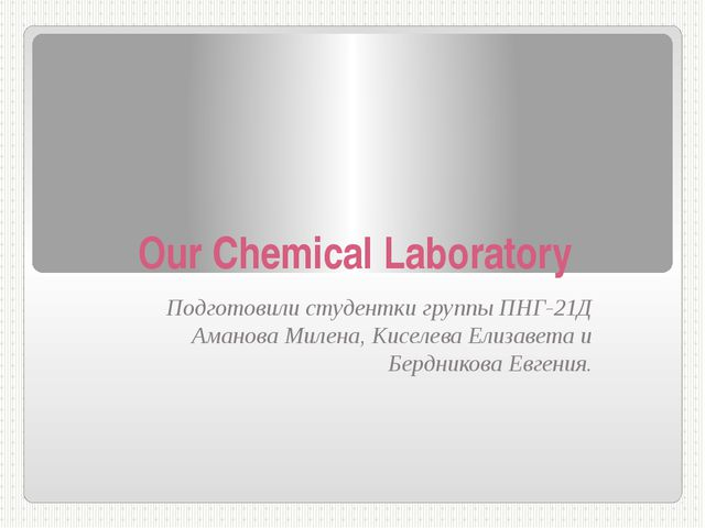 Our Сhemical Laboratory Подготовили студентки группы ПНГ-21Д Аманова Милена,...