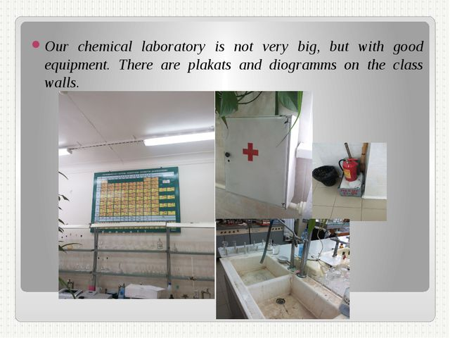 Our chemical laboratory is not very big, but with good equipment. There are p...