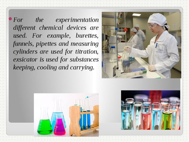 For the experimentation different chemical devices are used. For example, bur...