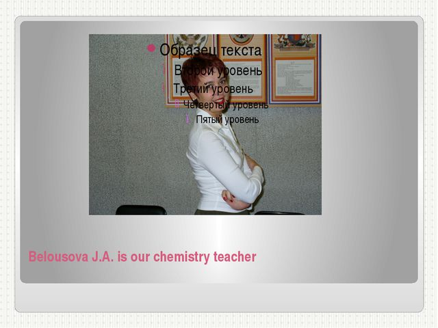 Belousova J.A. is our chemistry teacher