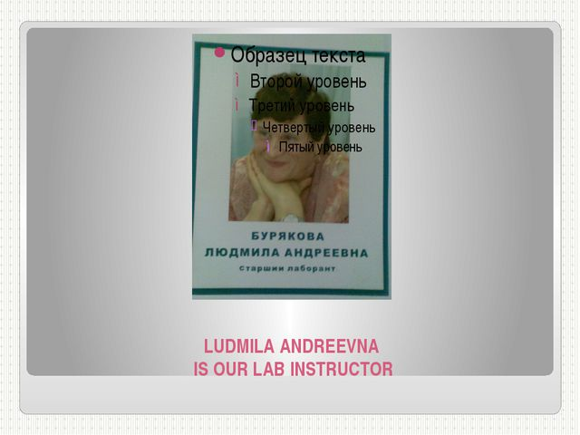 LUDMILA ANDREEVNA IS OUR LAB INSTRUCTOR