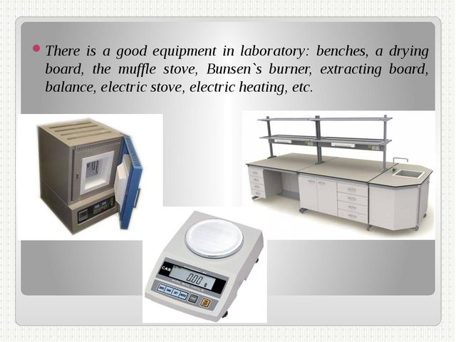 There is a good equipment in laboratory: benches, a drying board, the muffle...
