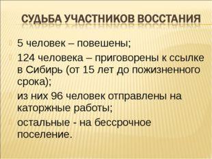 5 человек – повешены; 124 человека – приговорены к ссылке в Сибирь (от 15 лет