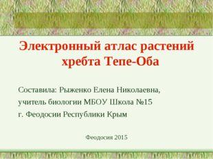 Электронный атлас растений хребта Тепе-Оба Составила: Рыженко Елена Николаевн