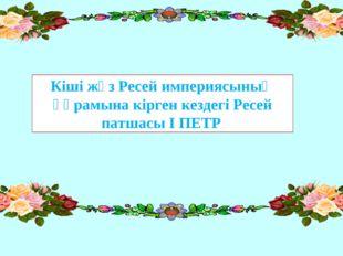 Кіші жүз Ресей империясының құрамына кірген кездегі Ресей патшасы І ПЕТР.