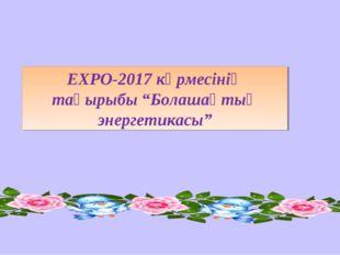 """ЕХРО-2017 көрмесінің тақырыбы """"Болашақтың энергетикасы"""""""
