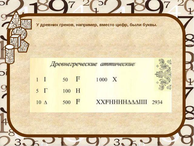 У древних греков, например, вместо цифр, были буквы.