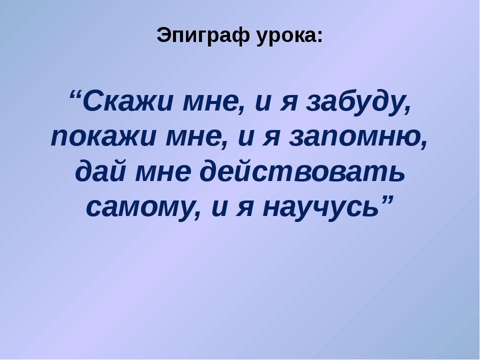 """Эпиграф урока: """"Скажи мне, и я забуду, покажи мне, и я запомню, дай мне дейст..."""