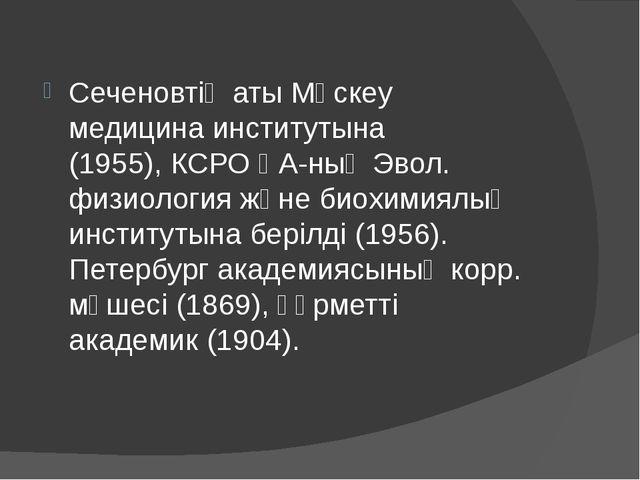 Сеченовтің аты Мәскеу медицина институтына (1955),КСРО ҒА-ның Эвол. физиолог...