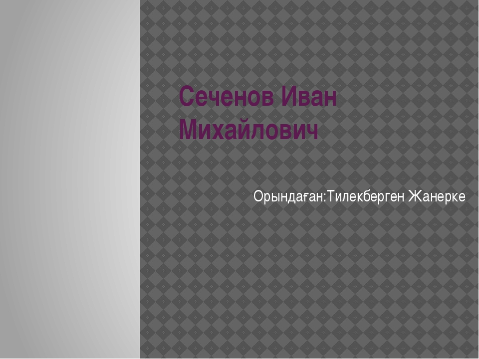 Сеченов Иван Михайлович Орындаған:Тилекберген Жанерке