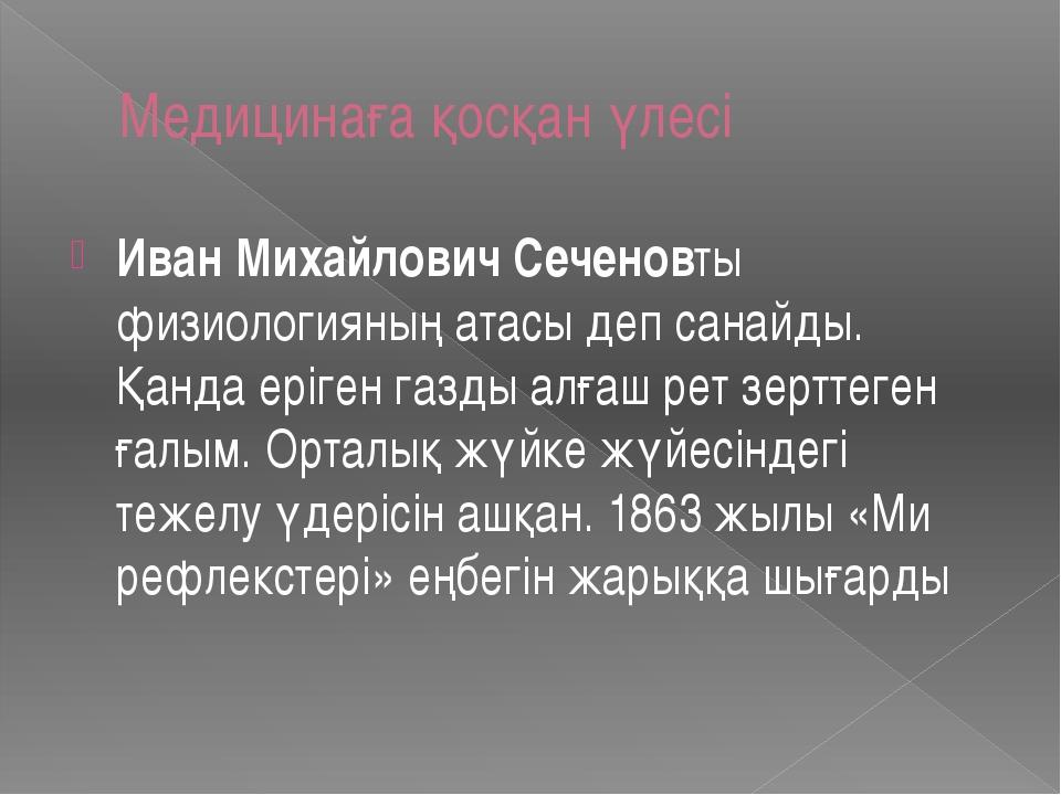 Медицинаға қосқан үлесі Иван Михайлович Сеченовты физиологияның атасы деп сан...