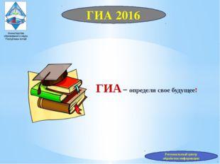ГИА 2016 Министерство образования и науки Республики Алтай ГИА – определи сво