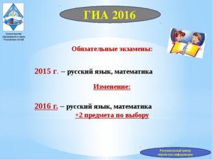 Министерство образования и науки Республики Алтай Обязательные экзамены: 2015