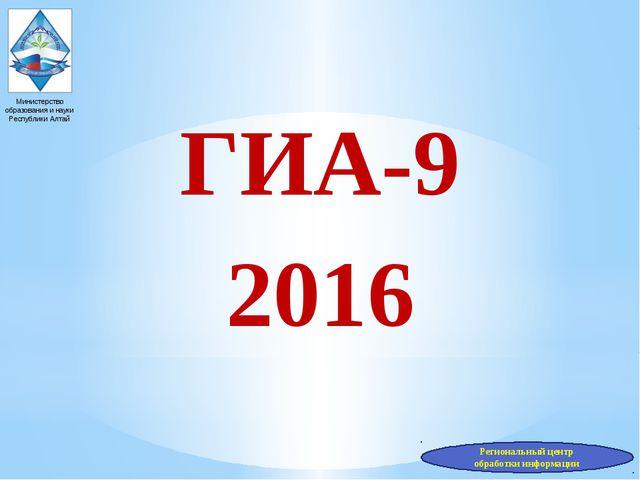 ГИА-9 2016 Министерство образования и науки Республики Алтай Региональный це...