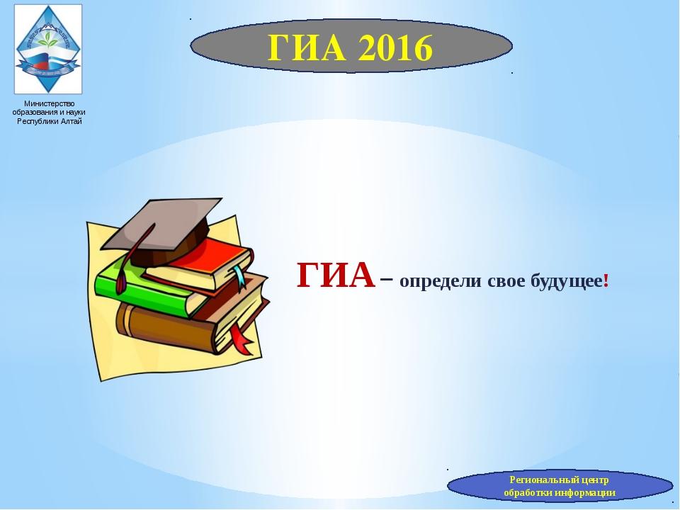 ГИА 2016 Министерство образования и науки Республики Алтай ГИА – определи сво...