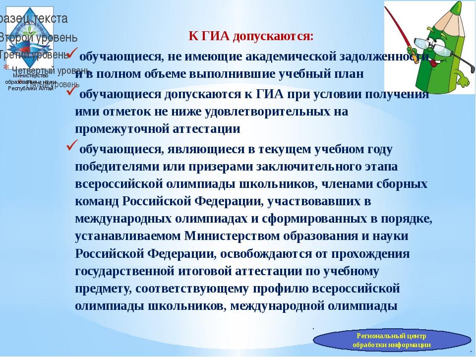 Министерство образования и науки Республики Алтай К ГИА допускаются: обучающи...