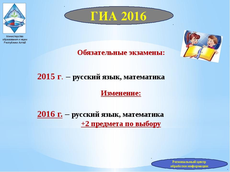 Министерство образования и науки Республики Алтай Обязательные экзамены: 2015...