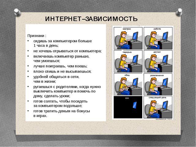 ИНТЕРНЕТ–ЗАВИСИМОСТЬ Признаки : сидишь за компьютером больше 1 часа в день; н...