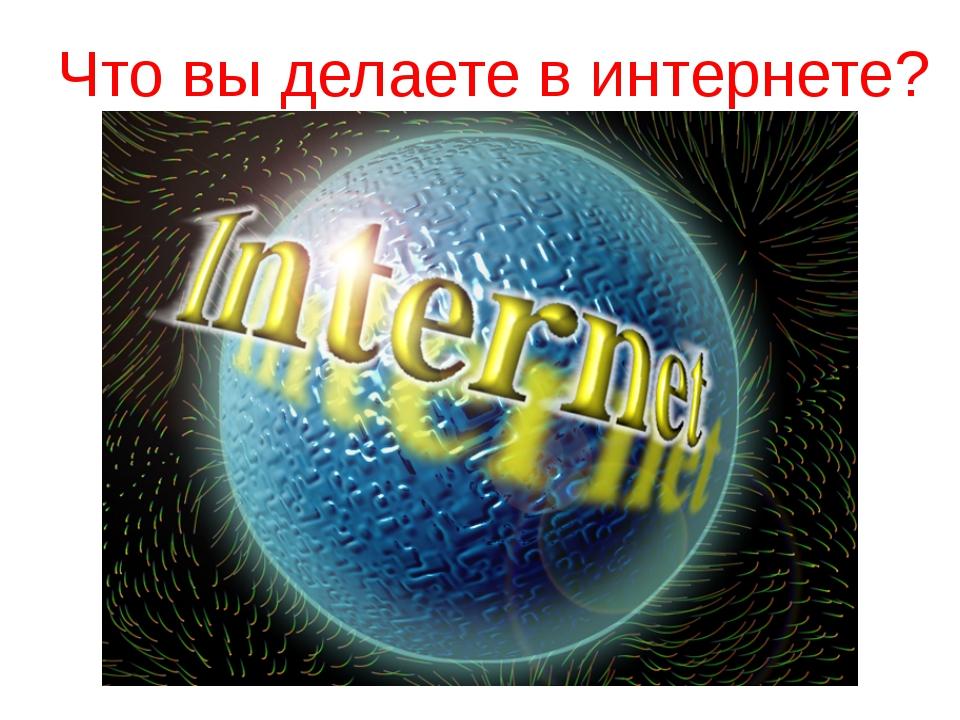Что вы делаете в интернете?