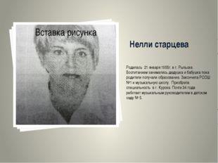 Нелли старцева Родилась 21 января 1955г. в г. Рыльске. Воспитанием занимались
