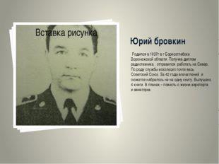 Юрий бровкин Родился в 1937г в г Борисоглебске Воронежской области. Получив д