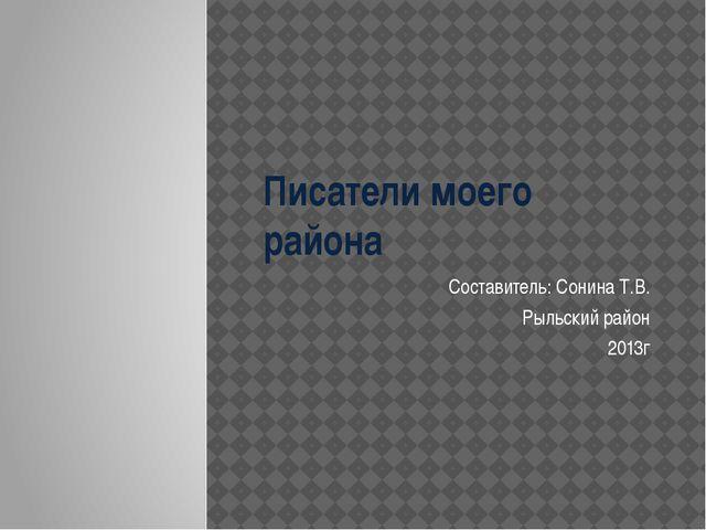 Писатели моего района Составитель: Сонина Т.В. Рыльский район 2013г