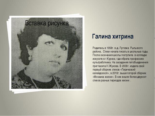 Галина хитрина Родилась в 1958г. в д. Луговка Рыльского района.. Стихи начала...