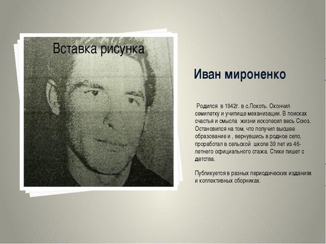 Иван мироненко Родился в 1942г. в с.Локоть. Окончил семилетку и училище механ...