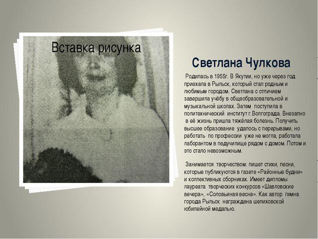 Светлана Чулкова Родилась в 1955г. В Якутии, но уже через год приехала в Рыл...