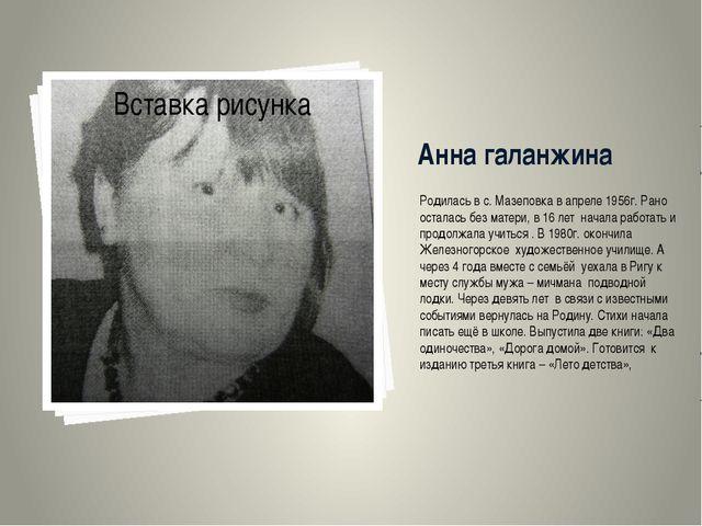 Анна галанжина Родилась в с. Мазеповка в апреле 1956г. Рано осталась без мате...