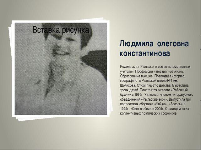 Людмила олеговна константинова Родилась в г.Рыльске в семье потомственных учи...