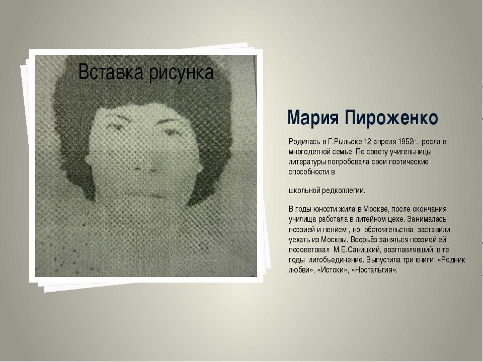 Мария Пироженко Родилась в Г.Рыльске 12 апреля 1952г., росла в многодетной се...