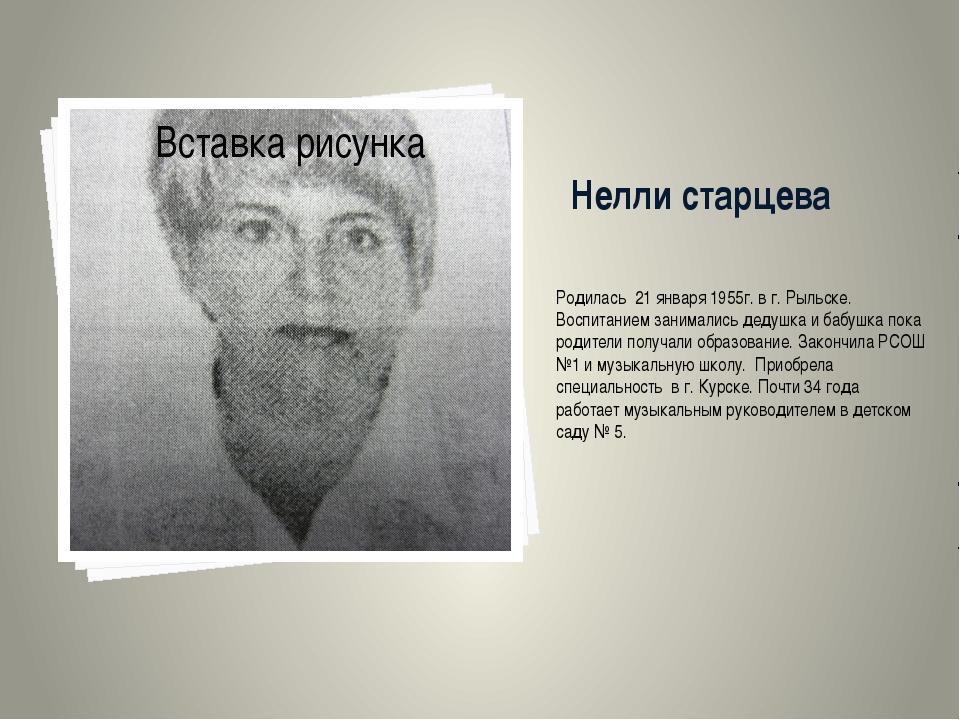 Нелли старцева Родилась 21 января 1955г. в г. Рыльске. Воспитанием занимались...