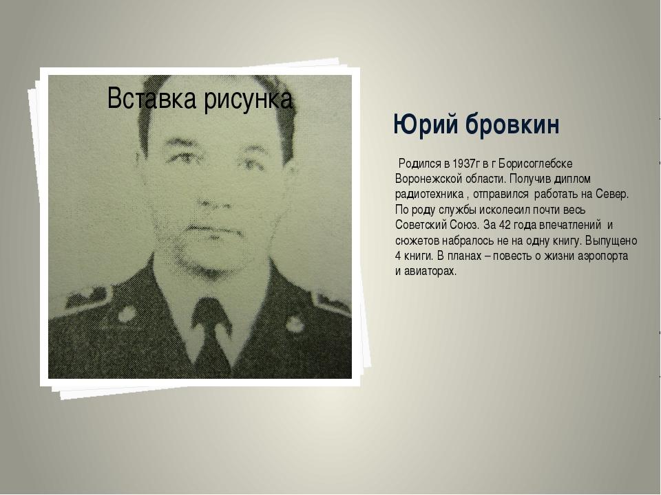 Юрий бровкин Родился в 1937г в г Борисоглебске Воронежской области. Получив д...