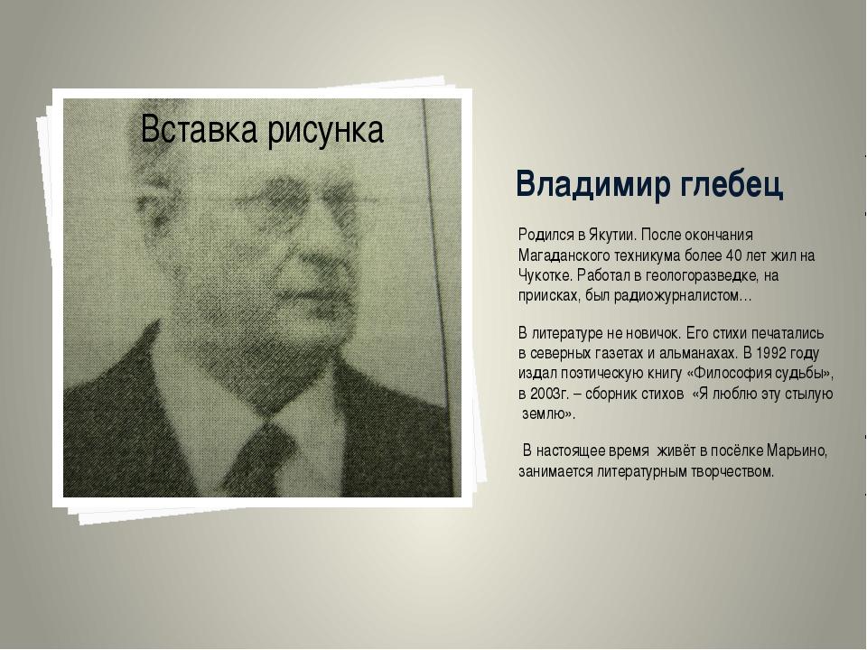 Владимир глебец Родился в Якутии. После окончания Магаданского техникума боле...