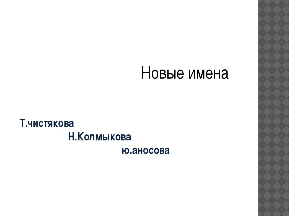 Т.чистякова Н.Колмыкова ю.аносова Новые имена
