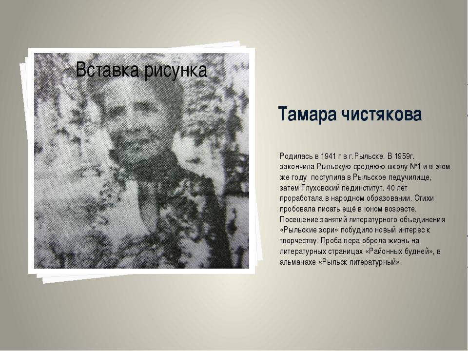 Тамара чистякова Родилась в 1941 г в г.Рыльске. В 1959г. закончила Рыльскую с...